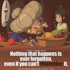 "Anime quotes: Spirited away - one of my fav' ""NOTHING that happens is ever forgotten, EVEN if you can't remember it!"