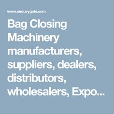 Bag Closing Machinery manufacturers, suppliers, dealers, distributors, wholesalers, Exporters, and Importers in Delhi, India - at Enquiry Gate – To Get Business Enquiry
