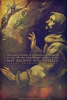 """""""Hold back nothing of yourselves for yourselves so that He who gives Himself totally to you may receive you totally."""" - St. Francis of Assisi"""
