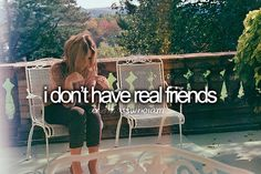 and least not in real life that is...no lie...except for family don't have real real friends