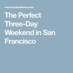 The Perfect Three-Day Weekend in San Francisco