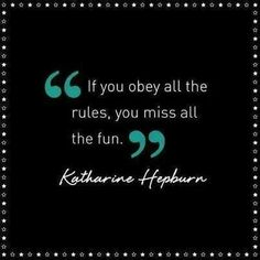 """""""If you obey all the rules, you miss all the fun."""" -Katherine Hepburn"""