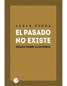 El pasado no existe : ensayo sobre la historia / Justo Serna