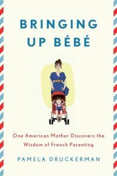 Bringing Up Bebe: French Secrets to Relaxed Mothers and Civilized Kids