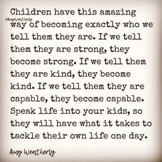 Children have this amazing way of becoming exactly who we tell them they are. If we tell them they are strong, they become strong. If we tell them they are kind, they become kind. If we tell them they are capable, they become capable. Speak life into your kids, so they will have what it takes to tackle their own life one day. K Board, Speak Life, Life Words, Happy Thoughts, Me Quotes, Parenting, Inspirational Quotes, Wisdom, Sayings