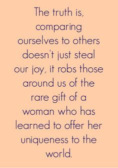 Comparison of ourselves to others is the thief of joy!  Don't let others get you down!  You are incredible the way you are ladies!