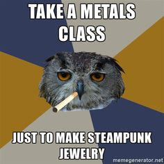Art Student Owl - take a metals class just to make steampunk JEWELRY