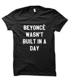 UMM this would be the perfect graduation gift...just saying...Beyoncé Wasn't Built in a Day Tee