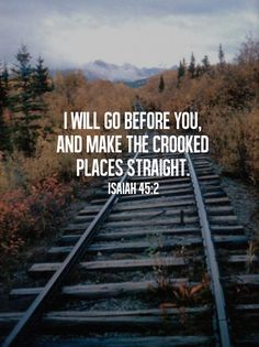 """I will go before you and make the crooked places straight."" Isaiah 45:2"
