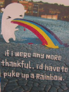 lmao i have puked rainbows before... it was beautiful lol ;)