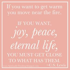 If you want to get warm you move near the fire. If you want joy, peace, eternal life, you must get close to what has them.   ~C. S. Lewis
