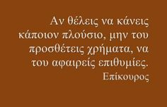 Epikouros (Epicure) said: If you want to make somebody rich, do not increase their amount of money, decrease their amount of desires. Wisdom Quotes, Life Quotes, Greek Quotes, Ancient Greece, True Words, Meant To Be, Motivation, Sayings, Minimalism