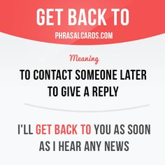"""""""Get back to"""" means """"to contact someone later to give a reply"""". Example: I'll get back to you as soon as I hear any news."""