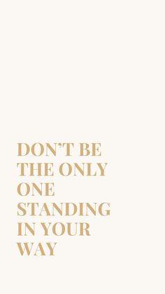 Don't be the only one standing in your way! Quotes To Live By, Me Quotes, Motivational Quotes, Inspirational Quotes, Qoutes, Happy Words, Wise Words, Encouragement, Pretty Words