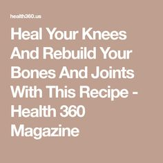 Heal Your Knees And Rebuild Your Bones And Joints With This Recipe - Health 360 Magazine