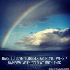 Dare to love yourself as if you were a rainbow with gold at both ends. ~Aberjhani