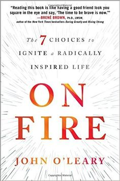 On Fire: The 7 Choices to Ignite a Radically Inspired Life: John O'Leary: 9781501117725: Amazon.com: Books
