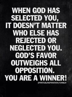 When God has selected you, it doesn't matter who else has rejected or neglected you.  God's favor outweighs all opposition.  You are a winner!!