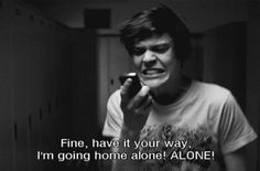 Suicide Room | Fine, have it your way. I'm going home alone! Alone!