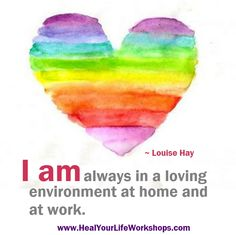 I am always in a loving environment at home and at work. ~ Louise Hay