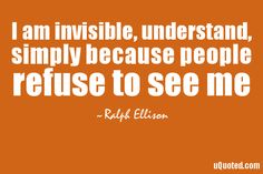 I am invisible, understand, simply because people refuse to see me.
