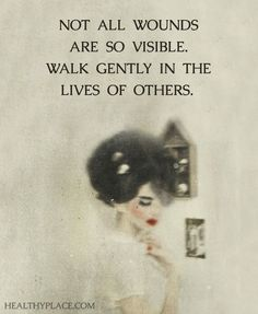 Not all wounds are visible. Walk gently in the lives of others.