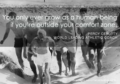 You only ever grow as a human being if you´re outside your comfort zone... by Percy Cerutty