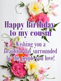 Send Free Happy Birthday Flower Cards to Loved Ones on Birthday & Greeting Cards by Davia. It's free, and you also can use your own customized birthday calendar and birthday reminders. Happy Birthday Beautiful Cousin, Happy Birthday Wishes Cousin, Cousin Birthday Quotes, Best Birthday Quotes, Birthday Blessings, Happy Birthday Messages, Happy Birthday Funny, Happy Birthday Greetings, Birthday Greeting Cards