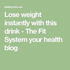 Lose weight instantly with this drink - The Fit System your health blog