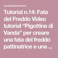 """Tutorial n.14: Fata del Freddo Video tutorial """"Pigottine di Vanda""""per creare unafata del freddo pattinatrice e una pallina fiocco di"""