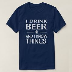 Shop I Drink Beer and I know Things T-Shirt created by GoodToGoTees. Personalize it with photos & text or purchase as is! Hip Hop Dress, Job Humor, Beer Shirts, Best Tank Tops, Drinking Shirts, T Shirts With Sayings, Graphic Shirts, Just For Laughs, Tshirt Colors