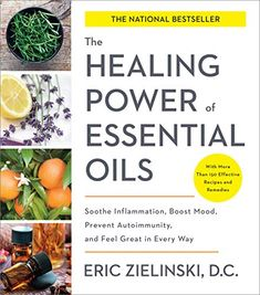 The Healing Power of Essential Oils: Soothe Inflammation, Boost Mood, Prevent Autoimmunity, and Feel Great in Every Way by Eric Zielinski DC 1524761362 9781524761363 Arthritis, Usui Reiki, Paleo, True Health, Along The Way, Feeling Great, Ayurveda, Natural Health, Natural Remedies