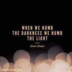 When we numb the darkness, we numb the light. Truth bomb by Brene Brown
