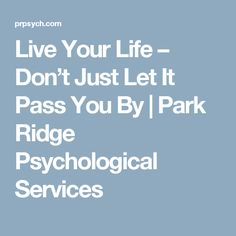 Live Your Life – Don't Just Let It Pass You By | Park Ridge Psychological Services