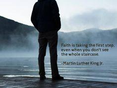 """Faith is taking the first step even when you don't see the whole staircase."" - Martin Luther King Jr."