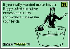 If you really wanted me to have a Happy Administrative Professionals Day, you wouldn't make me your bitch. Administrative Assistant Day, Administrative Professional Day, Secretary's Day, Employee Engagement, You Really, E Cards, Teacher Appreciation, Funny Shit, Sarcasm