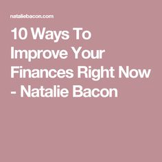 10 Ways To Improve Your Finances Right Now - Natalie Bacon