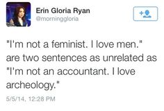 """I'm not a feminist. I love men."" are two sentences as unrelated as ""I'm not an accountant. I love archeology."""