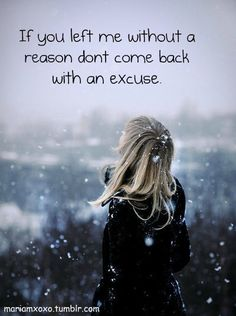if you left me without a reason , dont come back with an excuse!!