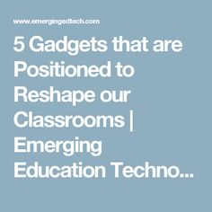 5 Gadgets that are Positioned to Reshape our Classrooms | Emerging Education Technologies
