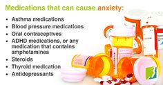 Medications that can cause anxiety - Asthma medications, blood pressure medications, oral contraceptives, ADHD medications, or any medication that contains amphetamines, steroids, thyroid medication, antidepressants.