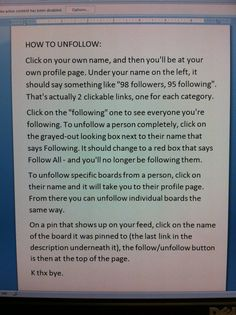How to unfollow on Pinterest- for individual boards as well as people. (I don't need this yet, but maybe as Pinterest gets BIGGER and BIGGER!!)