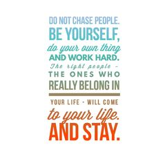 Do not chase people. Be yourself, do your own thing and work hard. The right people - the ones who really belong in your life - will come to your life. And stay || Word art, graphic design, positivity