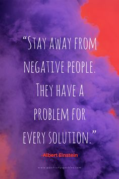 VIsit POSITIVITY SPARKLES for more FAMOUS QUOTES: Stay away from negative people. They have a problem for every solution. The negativity will enter your world without you even realizing and take over the happy and positive you! #AlbertEinsteinQuotes #lifequotes #bestquotesever #alberteinstein