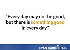 Every day may not be good, but there is something good in every day.    more inspiration at http://www.evancarmichael.com/
