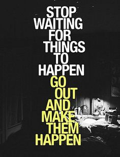 Stop waiting for things to happen, go out and make them happen.