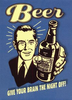 BEER!  GIVE YOUR BRAIN THE NIGHT OFF!  Kinda sad, but sometimes kinda necessary, too!