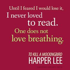 """Until I feared I would lose it, I never loved to read. One does not love breathing."" —To Kill a Mockingbird, by Harper Lee"