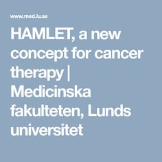HAMLET, a new concept for cancer therapy | Medicinska fakulteten, Lunds universitet