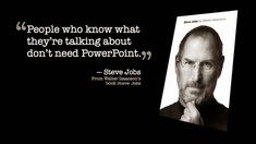 """People who know what they are talking about don't need PowerPoint."" -Steve Jobs"